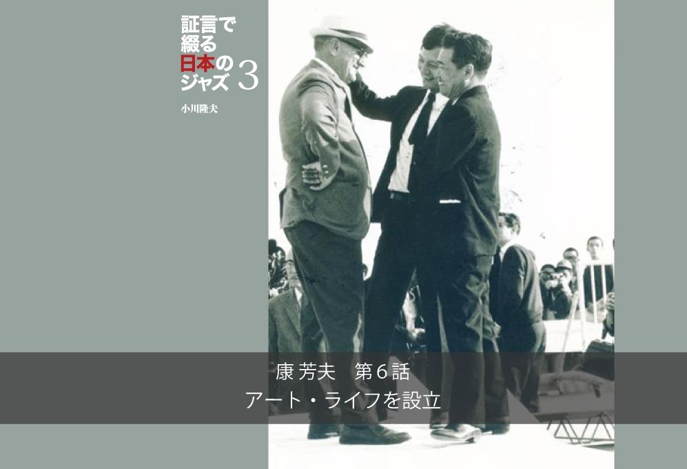 証言で綴る日本のジャズ3 康 芳夫 第6話「アート・ライフを設立」:小川隆夫(ARBANより抜粋)